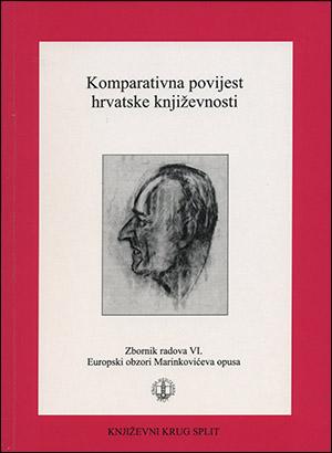 KOMPARATIVNA POVIJEST HRVATSKE KNJIŽEVNOSTI-ZBORNIK RADOVA VI. (EUROPSKI OBZORI MARINKOVIĆEVA OPUSA)