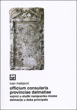 OFFICIUM CONSULARIS PROVINCIAE DALMATIAE. Vojnici u službi namjesnika rimske Dalmacije u doba principata