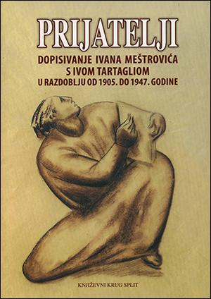 PRIJATELJI – DOPISIVANJE IVANA MEŠTROVIĆA S IVOM TARTAGLIOM U RAZDOBLJU OD 1905. DO 1947. GODINE