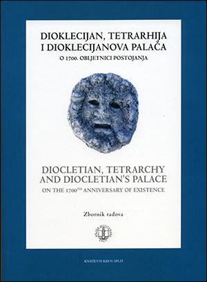 DIOKLECIJAN, TETRARHIJA I DIOKLECIJANOVA PALAČA – O 1700. obljetnici postojanja